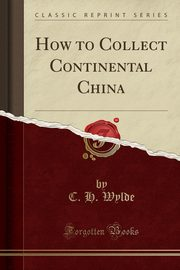 How to Collect Continental China (Classic Reprint), Wylde C. H.