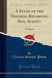 A Study of the Theories Regarding Soil Acidity, Pettis Charles Semple