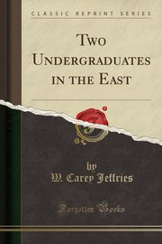 Two Undergraduates in the East (Classic Reprint), Jeffries W. Carey