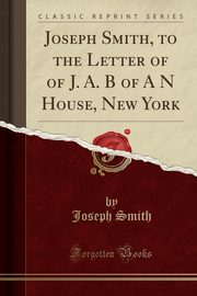 Joseph Smith, to the Letter of of J. A. B of A N House, New York (Classic Reprint), Smith Joseph