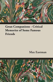 Great Companions - Critical Memories of Some Famous Friends, Eastman Max