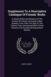 Supplement To A Descriptive Catalogue Of Friends' Books, Smith Joseph