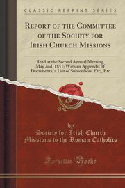 Report of the Committee of the Society for Irish Church Missions, Catholics Society for Irish Church Miss