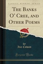 The Banks O' Cree, and Other Poems (Classic Reprint), Cowan Isa