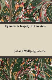 Egmont, A Tragedy In Five Acts, Goethe Johann Wolfgang