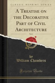 A Treatise on the Decorative Part of Civil Architecture, Vol. 2 (Classic Reprint), Chambers William