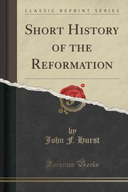 Short History of the Reformation (Classic Reprint), Hurst John F.