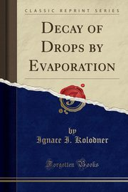 Decay of Drops by Evaporation (Classic Reprint), Kolodner Ignace I.