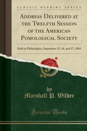 Address Delivered at the Twelfth Session of the American Pomological Society, Wilder Marshall P.
