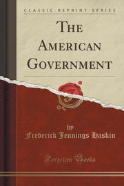 The American Government (Classic Reprint), Haskin Frederick Jennings