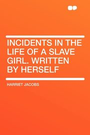 Incidents in the Life of a Slave Girl. Written by Herself, Jacobs Harriet