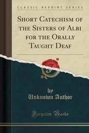 Short Catechism of the Sisters of Albi for the Orally Taught Deaf (Classic Reprint), Author Unknown