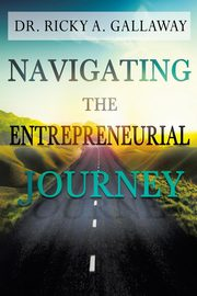 Navigating the Entrepreneurial Journey, Gallaway Dr. Ricky A.