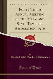 Forty-Third Annual Meeting of the Maryland State Teachers Association, 1910 (Classic Reprint), Association Maryland State Teachers'