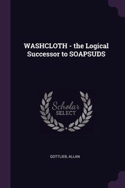 WASHCLOTH - the Logical Successor to SOAPSUDS, Gottlieb Allan