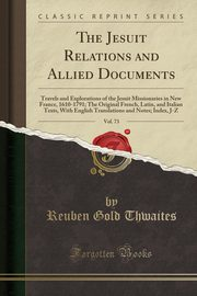 The Jesuit Relations and Allied Documents, Vol. 73, Thwaites Reuben Gold