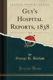 Guy's Hospital Reports, 1838, Vol. 3 (Classic Reprint), Barlow George H.