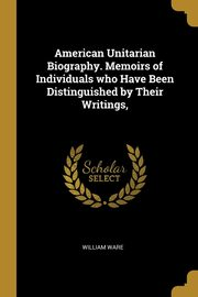 American Unitarian Biography. Memoirs of Individuals who Have Been Distinguished by Their Writings,, Ware William