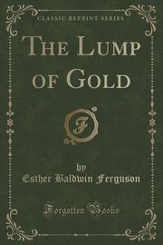 The Lump of Gold (Classic Reprint), Ferguson Esther Baldwin