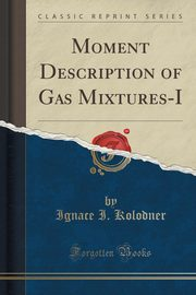 Moment Description of Gas Mixtures-I (Classic Reprint), Kolodner Ignace I.