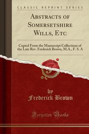 Abstracts of Somersetshire Wills, Etc, Brown Frederick
