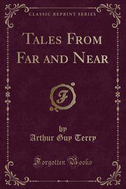 Tales From Far and Near (Classic Reprint), Terry Arthur Guy