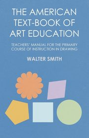 ksiazka tytuł: The American Text-Book of Art Education - Teachers' Manual for The Primary Course of Instruction in Drawing autor: Smith Walter