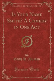 Is Your Name Smith? A Comedy in One Act (Classic Reprint), Dunton Edith K.