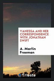 Vanessa and her correspondence with Jonathan Swift, Freeman A. Martin