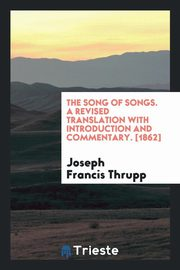 The Song of Songs. A Revised Translation with Introduction and Commentary. [1862], Thrupp Joseph Francis