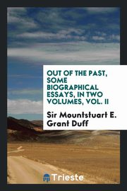 Out of the past, some biographical essays, in two volumes, Vol. II, Grant Duff Sir Mountstuart E.