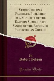 Strictures on a Pamphlet, Published by a Minority of the Eastern Subordinate Synod, of the Reformed Presbyterian Church (Classic Reprint), Gibson Robert