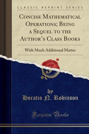 Concise Mathematical Operations; Being a Sequel to the Author's Class Books, Robinson Horatio N.