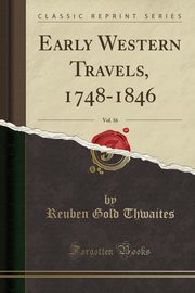 Early Western Travels, 1748-1846, Vol. 16 (Classic Reprint), Thwaites Reuben Gold