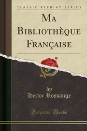 Ma Biblioth?que Française (Classic Reprint), Rossange Hector