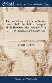 Two Letters Concerning the Methodists, one, to the Rt. Rev. the Lord B-----p of M---h. The Other to his Lordship's V---r G----l. By the Rev. Moore Booker, A.M, Booker Moore