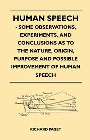 Human Speech - Some Observations, Experiments, And Conclusions as to the Nature, Origin, Purpose and Possible Improvement of Human Speech, Paget Richard