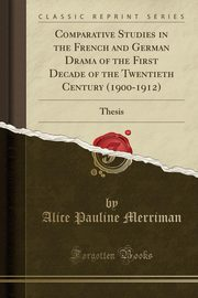 Comparative Studies in the French and German Drama of the First Decade of the Twentieth Century (1900-1912), Merriman Alice Pauline