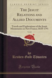 The Jesuit Relations and Allied Documents, Vol. 68, Thwaites Reuben Gold