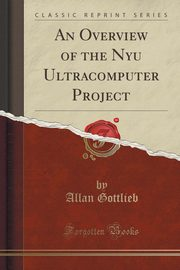 An Overview of the Nyu Ultracomputer Project (Classic Reprint), Gottlieb Allan