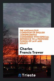 ksiazka tytuł: The Anomalous Condition of English Jurisprudence Considered with Especial Reference to a Proposed Fusion of Law and Equity autor: Trower Charles Francis