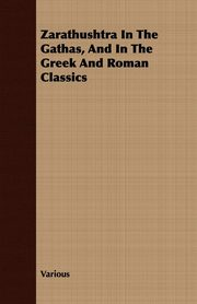 Zarathushtra In The Gathas, And In The Greek And Roman Classics, Various