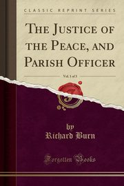 The Justice of the Peace, and Parish Officer, Vol. 1 of 3 (Classic Reprint), Burn Richard