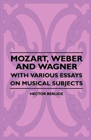 Mozart, Weber And Wagner - With Various Essays On Musical Subjects, Berlioz Hector