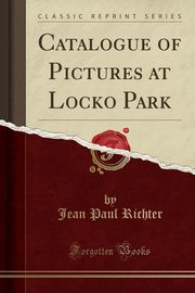 Catalogue of Pictures at Locko Park (Classic Reprint), Richter Jean Paul