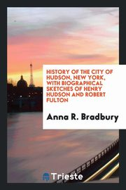 ksiazka tytuł: History of the city of Hudson, New York, with biographical sketches of Henry Hudson and Robert Fulton autor: Bradbury Anna R.