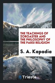ksiazka tytuł: The Teachings of Zoroaster and the Philosophy of the Parsi Religion autor: Kapadia S. A.