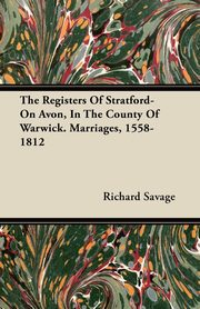 The Registers Of Stratford-On Avon, In The County Of Warwick. Marriages, 1558-1812, Savage Richard