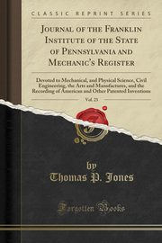 Journal of the Franklin Institute of the State of Pennsylvania and Mechanic's Register, Vol. 23, Jones Thomas P.