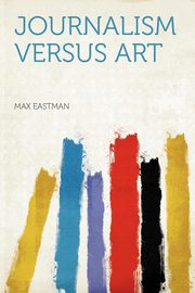 Journalism Versus Art, Eastman Max